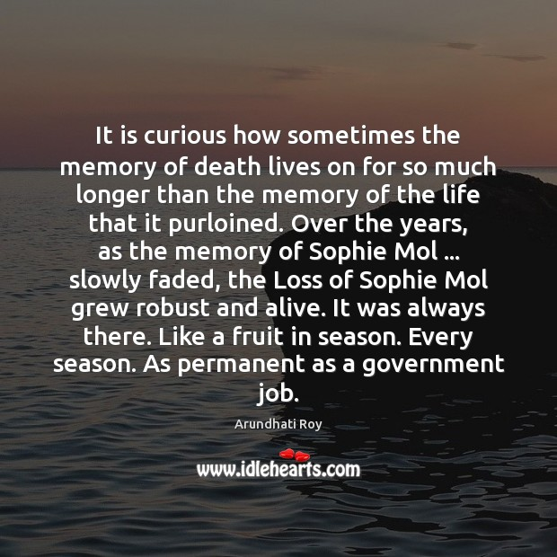 It is curious how sometimes the memory of death lives on for Arundhati Roy Picture Quote