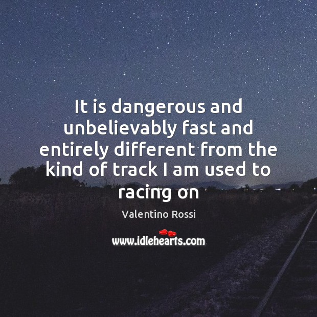It is dangerous and unbelievably fast and entirely different from the kind Valentino Rossi Picture Quote
