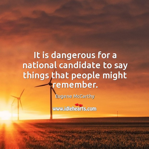 It is dangerous for a national candidate to say things that people might remember. Image
