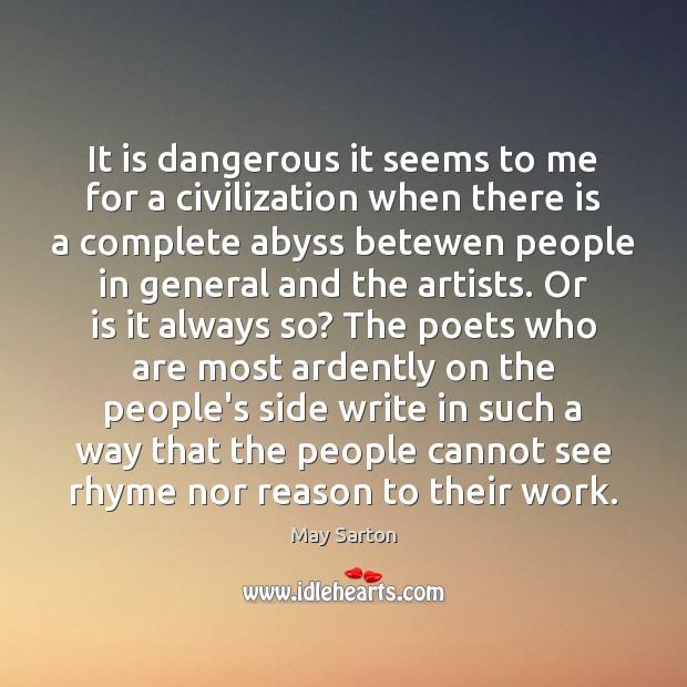 It is dangerous it seems to me for a civilization when there May Sarton Picture Quote