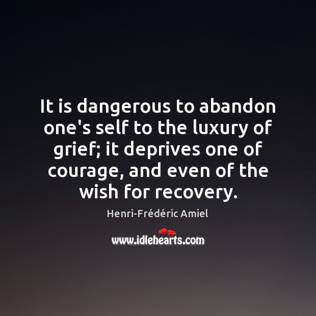 It is dangerous to abandon one's self to the luxury of grief; Henri-Frédéric Amiel Picture Quote