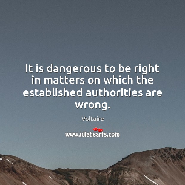 It is dangerous to be right in matters on which the established authorities are wrong. Image