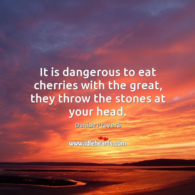 It is dangerous to eat cherries with the great, they throw the stones at your head. Danish Proverbs Image