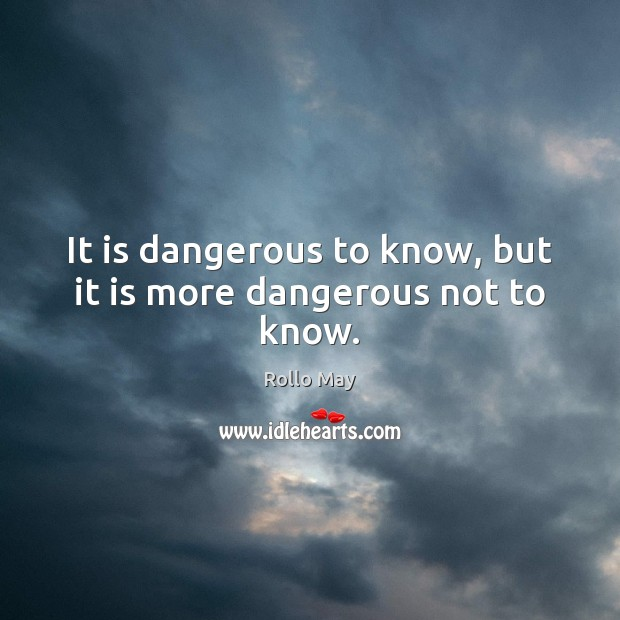 It is dangerous to know, but it is more dangerous not to know. Rollo May Picture Quote