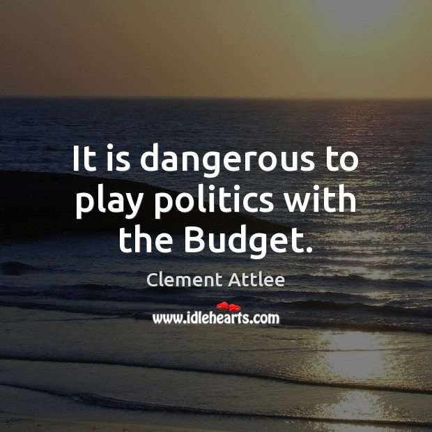 It is dangerous to play politics with the Budget. Clement Attlee Picture Quote