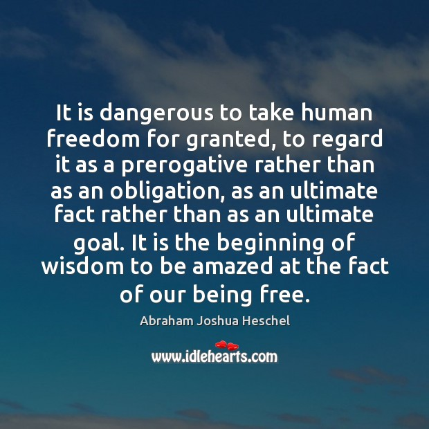 It is dangerous to take human freedom for granted, to regard it Abraham Joshua Heschel Picture Quote