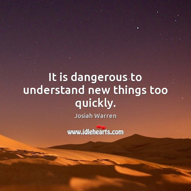 It is dangerous to understand new things too quickly. Image