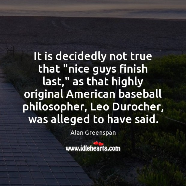 """It is decidedly not true that """"nice guys finish last,"""" as that Alan Greenspan Picture Quote"""
