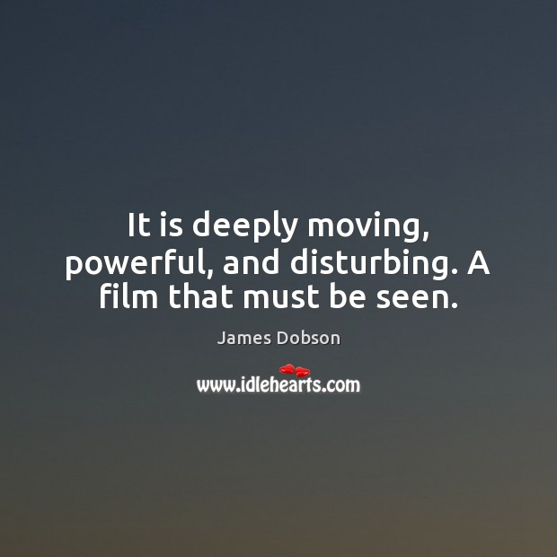 It is deeply moving, powerful, and disturbing. A film that must be seen. James Dobson Picture Quote