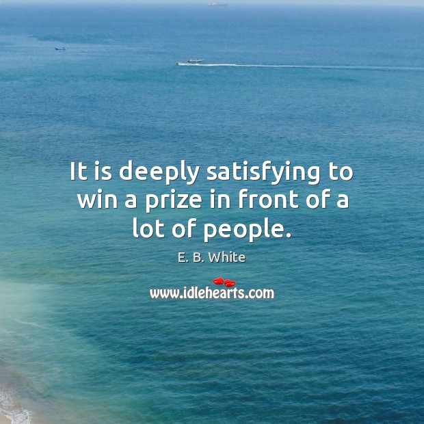 It is deeply satisfying to win a prize in front of a lot of people. E. B. White Picture Quote