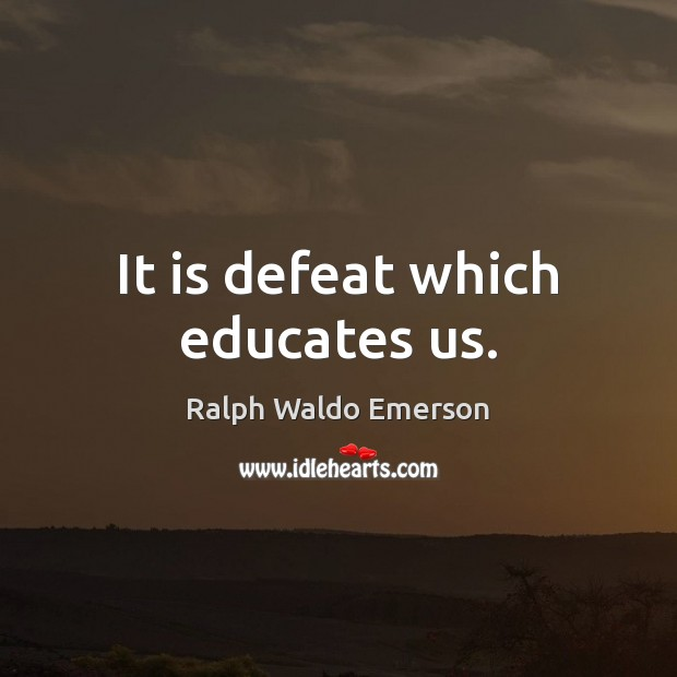 It is defeat which educates us. Image