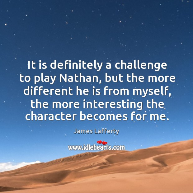 It is definitely a challenge to play nathan, but the more different he is from myself James Lafferty Picture Quote
