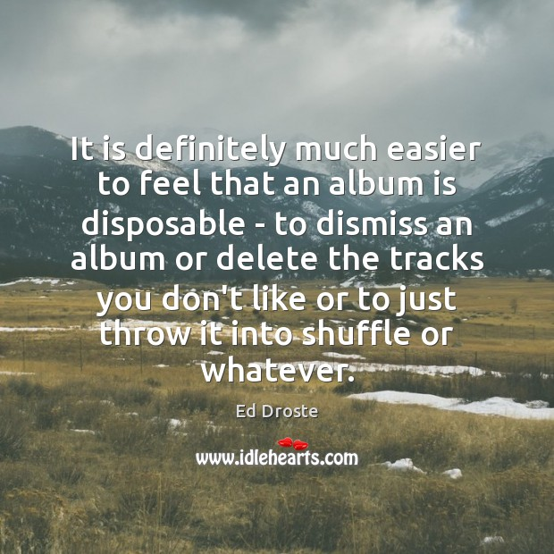 It is definitely much easier to feel that an album is disposable Image