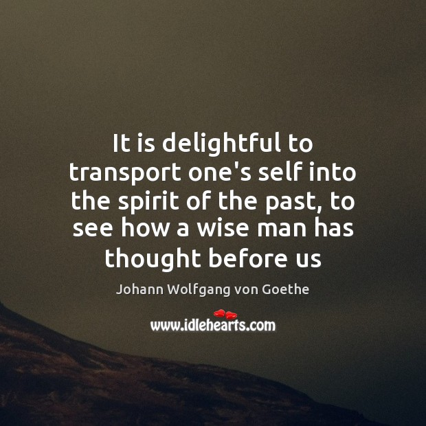 It is delightful to transport one's self into the spirit of the Johann Wolfgang von Goethe Picture Quote