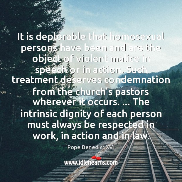 It is deplorable that homosexual persons have been and are the object Pope Benedict XVI Picture Quote