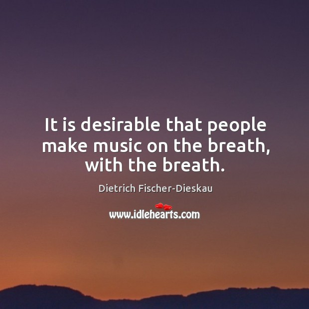 It is desirable that people make music on the breath, with the breath. Image