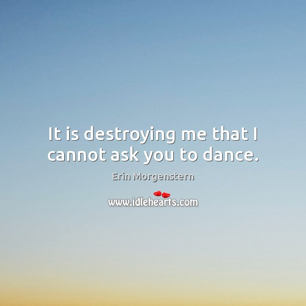 Erin Morgenstern Picture Quote image saying: It is destroying me that I cannot ask you to dance.