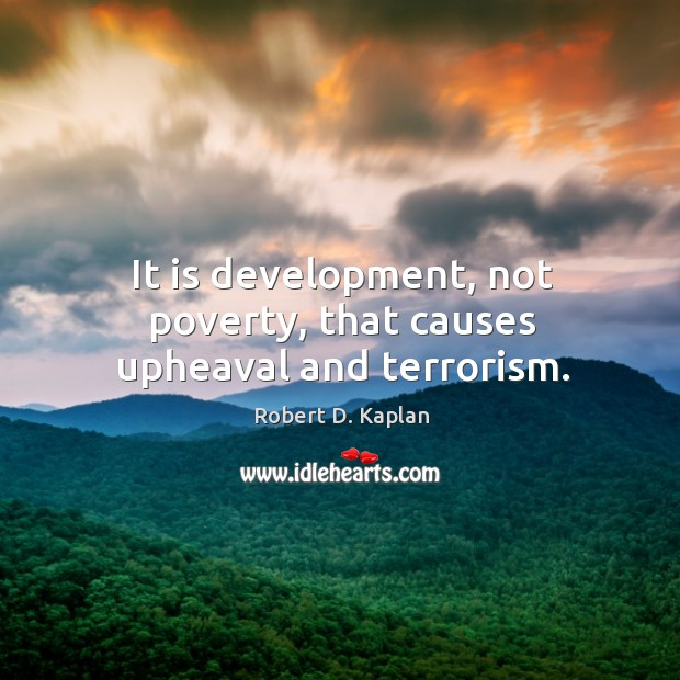 It is development, not poverty, that causes upheaval and terrorism. Image
