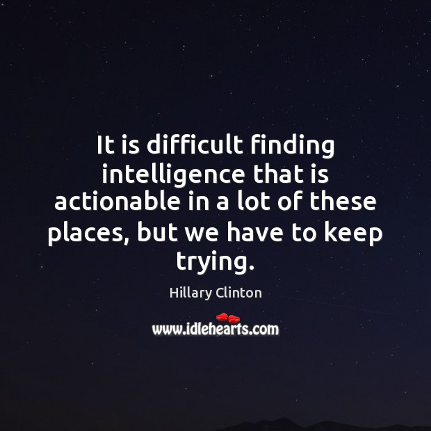 It is difficult finding intelligence that is actionable in a lot of Image