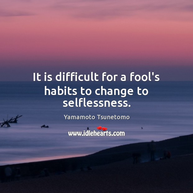 It is difficult for a fool's habits to change to selflessness. Image