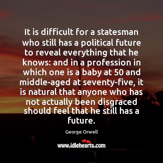 It is difficult for a statesman who still has a political future George Orwell Picture Quote