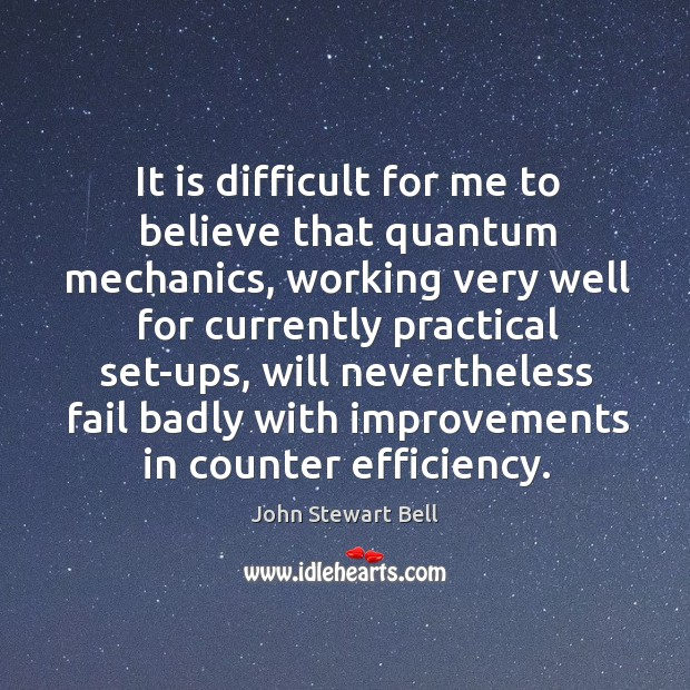 It is difficult for me to believe that quantum mechanics, working very well for currently Image