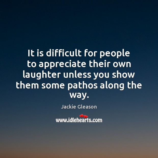 It is difficult for people to appreciate their own laughter unless you Image