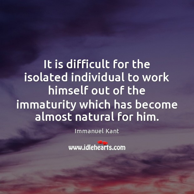 It is difficult for the isolated individual to work himself out of Immanuel Kant Picture Quote