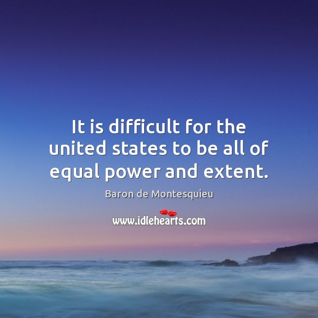It is difficult for the united states to be all of equal power and extent. Baron de Montesquieu Picture Quote