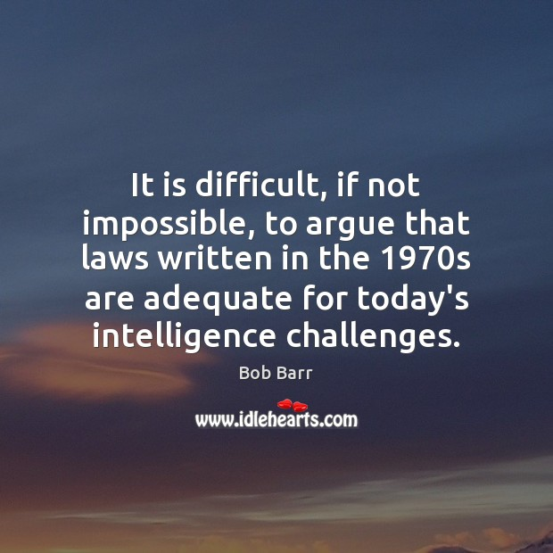It is difficult, if not impossible, to argue that laws written in Bob Barr Picture Quote