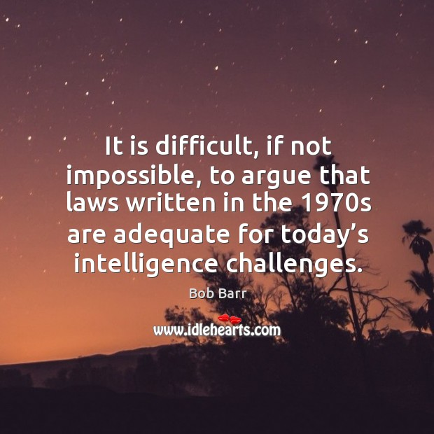 It is difficult, if not impossible, to argue that laws written in the 1970s are adequate for today's intelligence challenges. Bob Barr Picture Quote