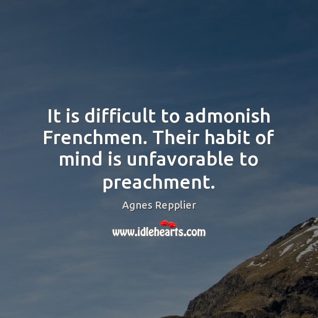 It is difficult to admonish Frenchmen. Their habit of mind is unfavorable to preachment. Agnes Repplier Picture Quote