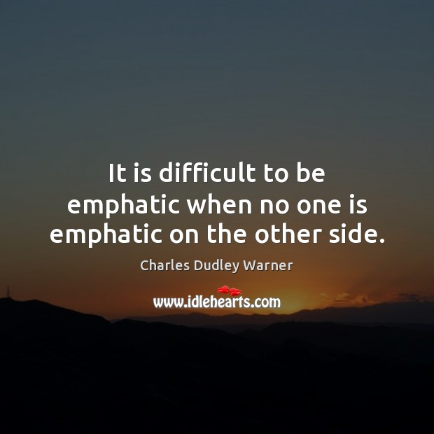 It is difficult to be emphatic when no one is emphatic on the other side. Charles Dudley Warner Picture Quote