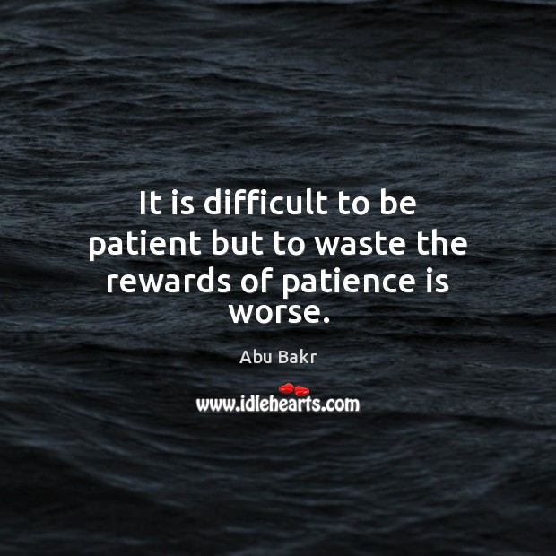 Image, It is difficult to be patient but to waste the rewards of patience is worse.