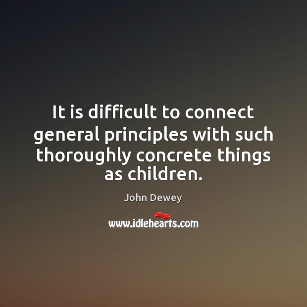 It is difficult to connect general principles with such thoroughly concrete things John Dewey Picture Quote