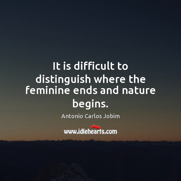 It is difficult to distinguish where the feminine ends and nature begins. Image