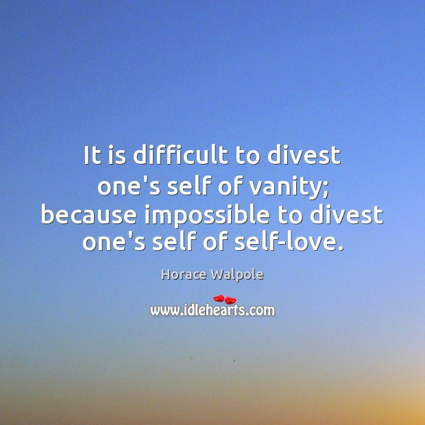 It is difficult to divest one's self of vanity; because impossible to Horace Walpole Picture Quote