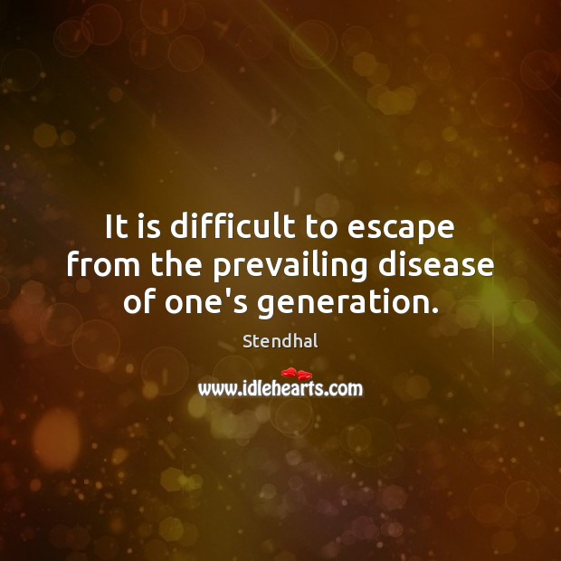 It is difficult to escape from the prevailing disease of one's generation. Stendhal Picture Quote