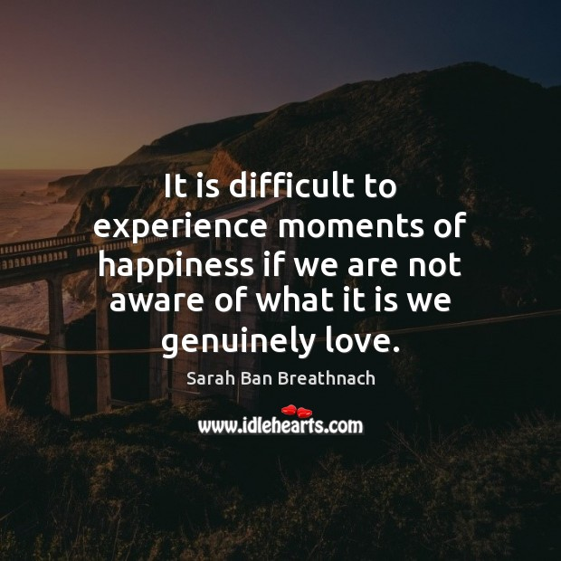 It is difficult to experience moments of happiness if we are not Sarah Ban Breathnach Picture Quote