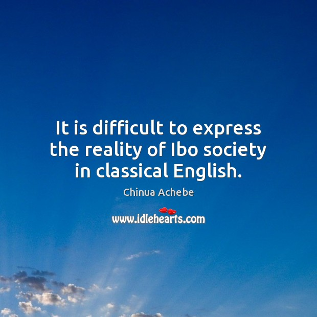 It is difficult to express the reality of Ibo society in classical English. Chinua Achebe Picture Quote