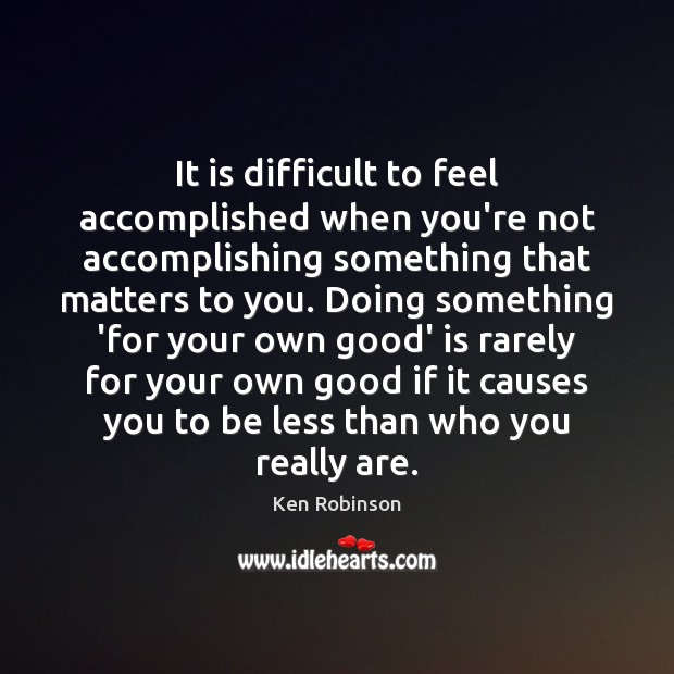 It is difficult to feel accomplished when you're not accomplishing something that Image