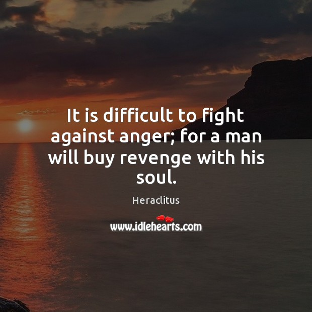 It is difficult to fight against anger; for a man will buy revenge with his soul. Heraclitus Picture Quote