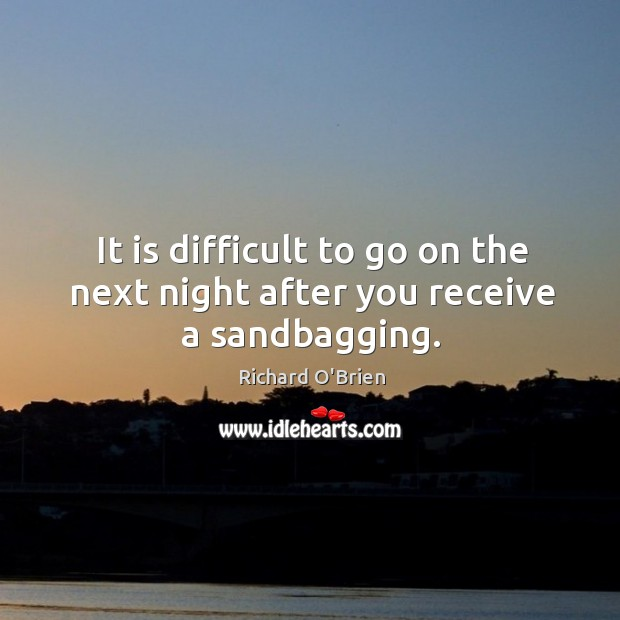 It is difficult to go on the next night after you receive a sandbagging. Richard O'Brien Picture Quote