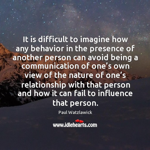 It is difficult to imagine how any behavior in the presence of another person can avoid Paul Watzlawick Picture Quote