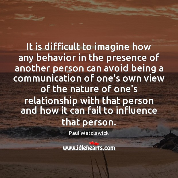 It is difficult to imagine how any behavior in the presence of Paul Watzlawick Picture Quote