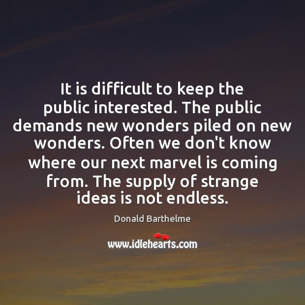It is difficult to keep the public interested. The public demands new Donald Barthelme Picture Quote