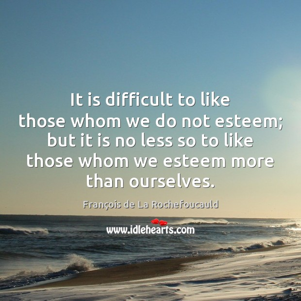 It is difficult to like those whom we do not esteem; but Image