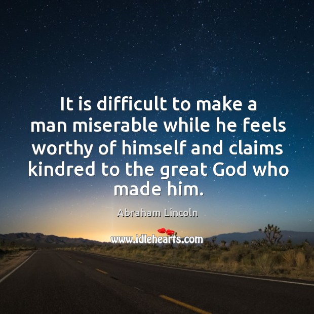 It is difficult to make a man miserable while he feels worthy Image