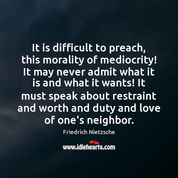 Image, It is difficult to preach, this morality of mediocrity! It may never