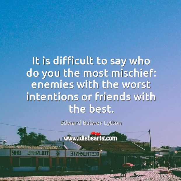 It is difficult to say who do you the most mischief: enemies with the worst intentions or friends with the best. Image